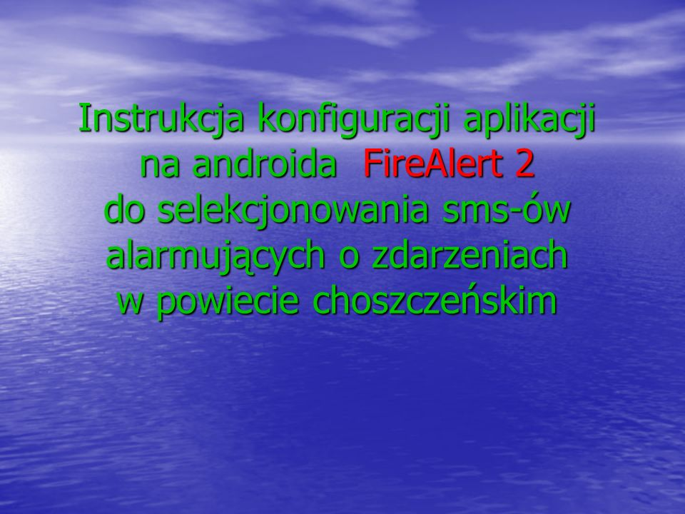 Instrukcja konfiguracji aplikacji na androida FireAlert 2 do selekcjonowania sms-ów alarmujących o zdarzeniach w powiecie choszczeńskim