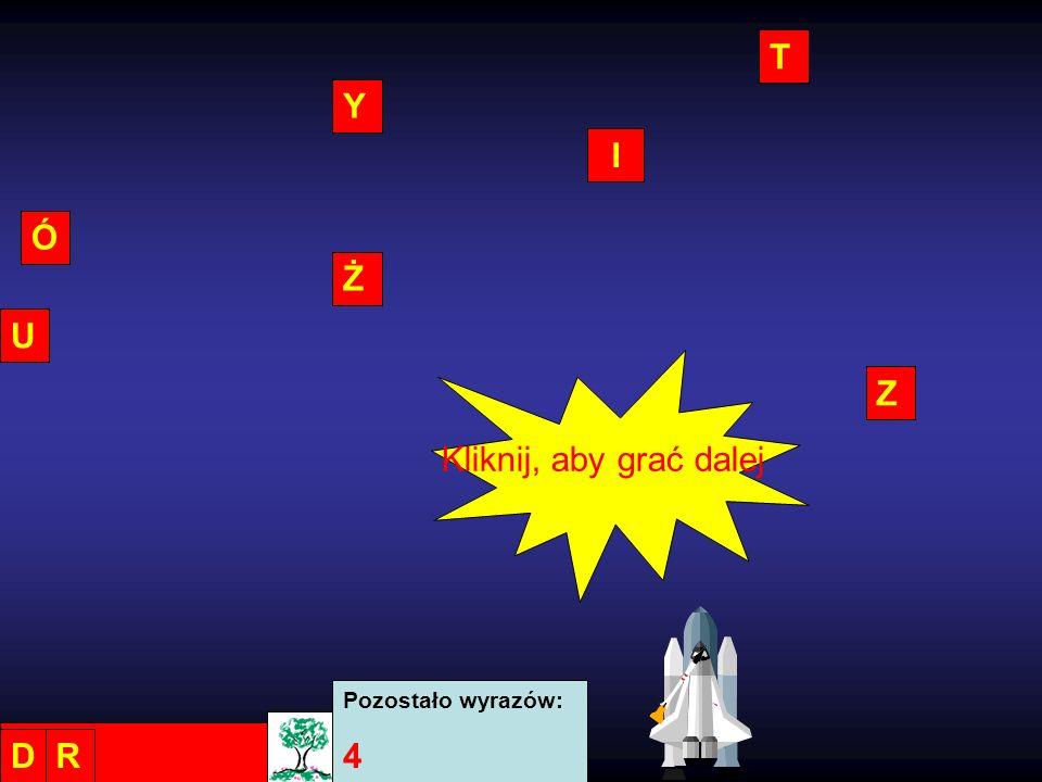 T Y I Ó Ż U Z Kliknij, aby grać dalej Pozostało wyrazów: 4 D R