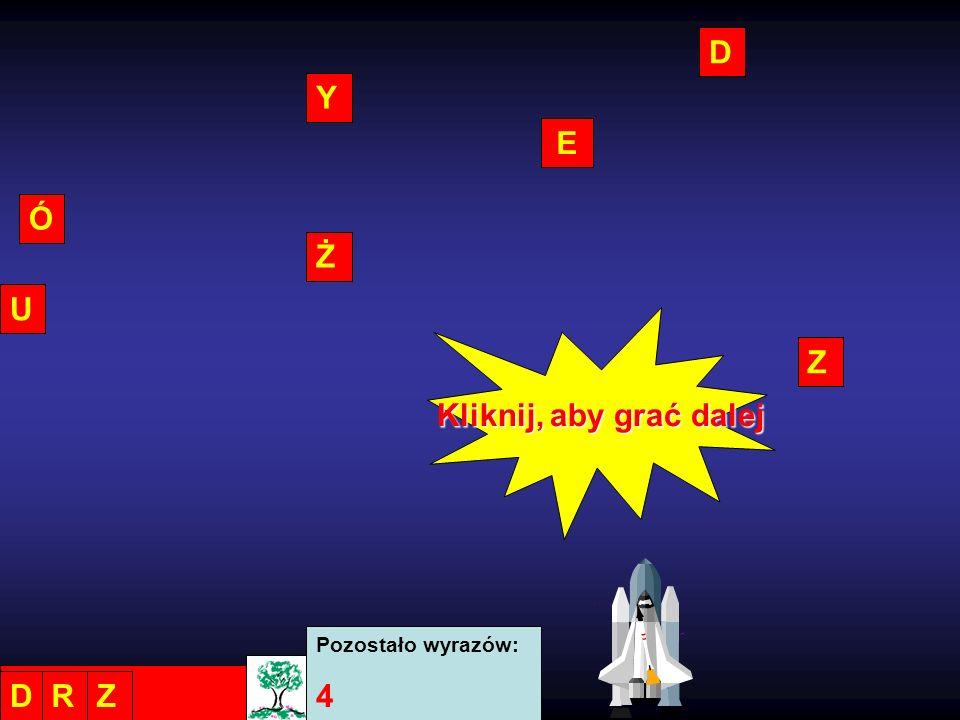 D Y E Ó Ż U Z Kliknij, aby grać dalej Pozostało wyrazów: 4 D R Z