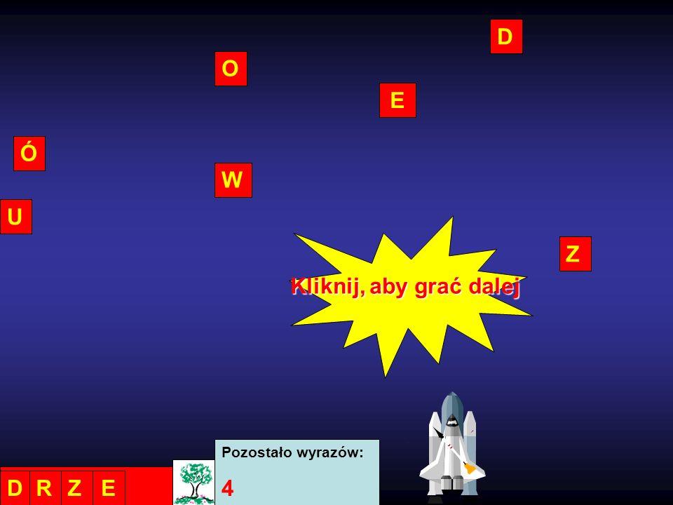 D O E Ó W U Z Kliknij, aby grać dalej Pozostało wyrazów: 4 D R Z E