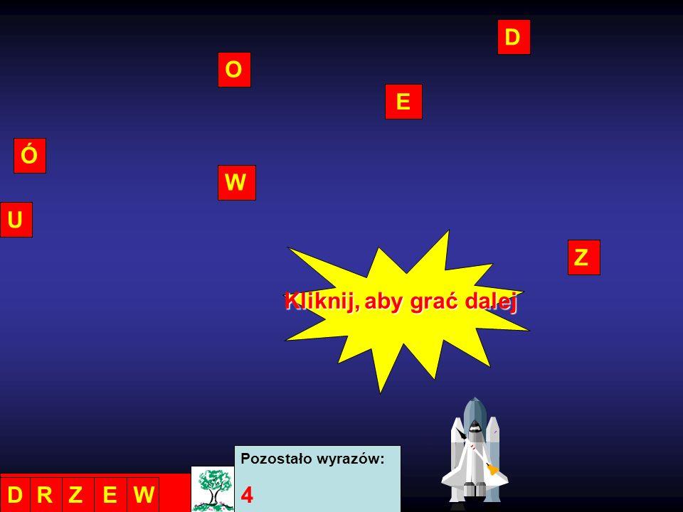 D O E Ó W U Z Kliknij, aby grać dalej Pozostało wyrazów: 4 D R Z E W
