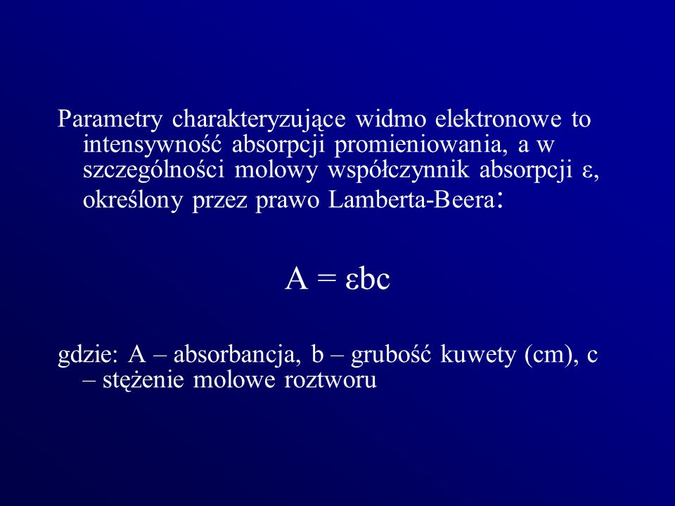 Parametry charakteryzujące widmo elektronowe to intensywność absorpcji promieniowania, a w szczególności molowy współczynnik absorpcji ε, określony przez prawo Lamberta-Beera: