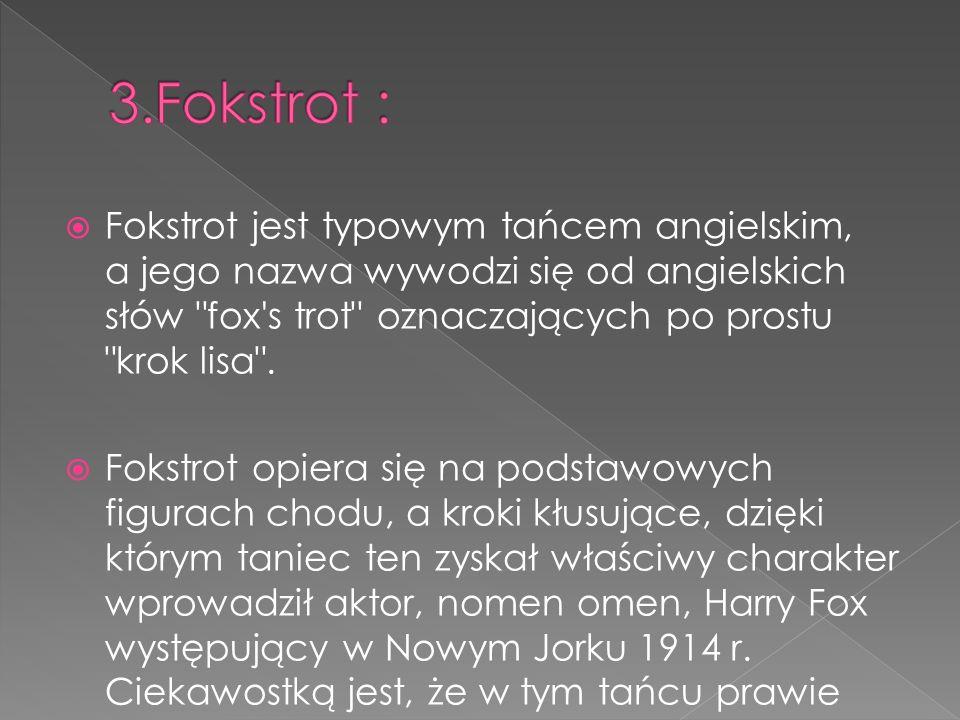 3.Fokstrot : Fokstrot jest typowym tańcem angielskim, a jego nazwa wywodzi się od angielskich słów fox s trot oznaczających po prostu krok lisa .