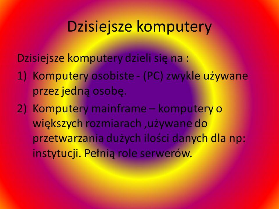 Dzisiejsze komputery Dzisiejsze komputery dzieli się na :