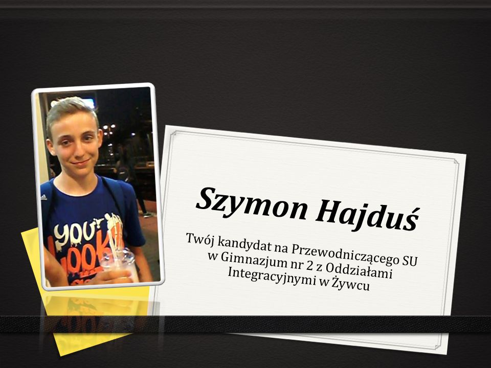Szymon Hajduś Twój kandydat na Przewodniczącego SU w Gimnazjum nr 2 z Oddziałami Integracyjnymi w Żywcu.