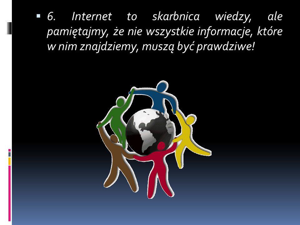 6. Internet to skarbnica wiedzy, ale pamiętajmy, że nie wszystkie informacje, które w nim znajdziemy, muszą być prawdziwe!
