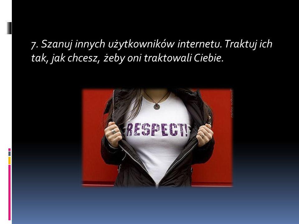 7. Szanuj innych użytkowników internetu