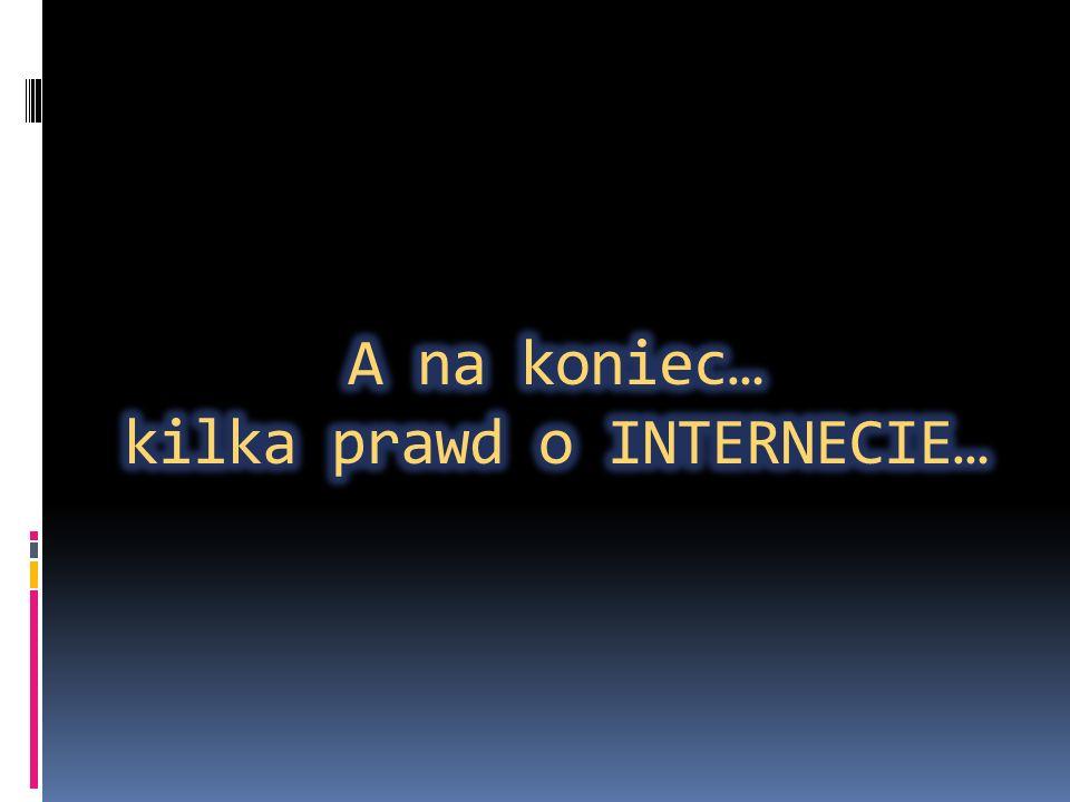 A na koniec… kilka prawd o INTERNECIE…