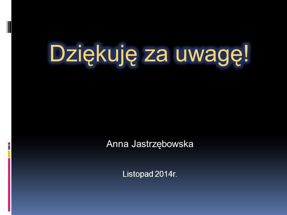 Dziękuję za uwagę! Anna Jastrzębowska Listopad 2014r.