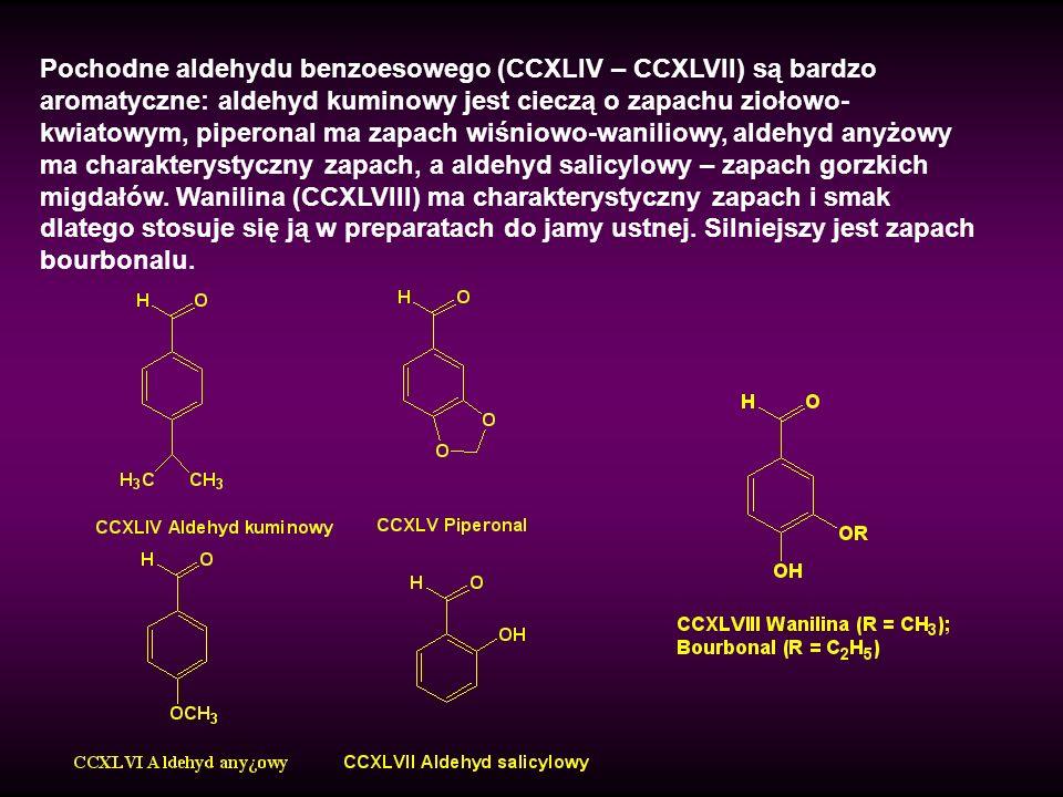 Pochodne aldehydu benzoesowego (CCXLIV – CCXLVII) są bardzo aromatyczne: aldehyd kuminowy jest cieczą o zapachu ziołowo-kwiatowym, piperonal ma zapach wiśniowo-waniliowy, aldehyd anyżowy ma charakterystyczny zapach, a aldehyd salicylowy – zapach gorzkich migdałów.