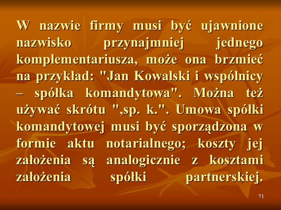 W nazwie firmy musi być ujawnione nazwisko przynajmniej jednego komplementariusza, może ona brzmieć na przykład: Jan Kowalski i wspólnicy – spółka komandytowa .