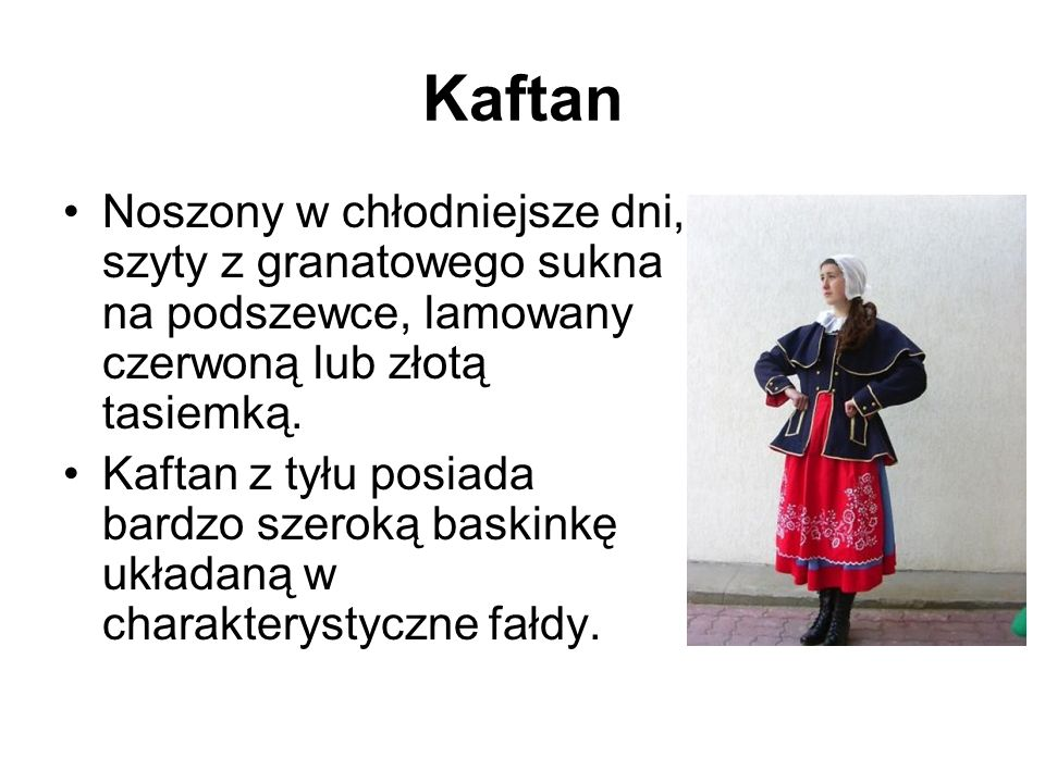 Kaftan Noszony w chłodniejsze dni, szyty z granatowego sukna na podszewce, lamowany czerwoną lub złotą tasiemką.