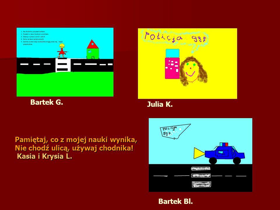 Bartek G.Julia K. Pamiętaj, co z mojej nauki wynika, Nie chodź ulicą, używaj chodnika! Kasia i Krysia L.