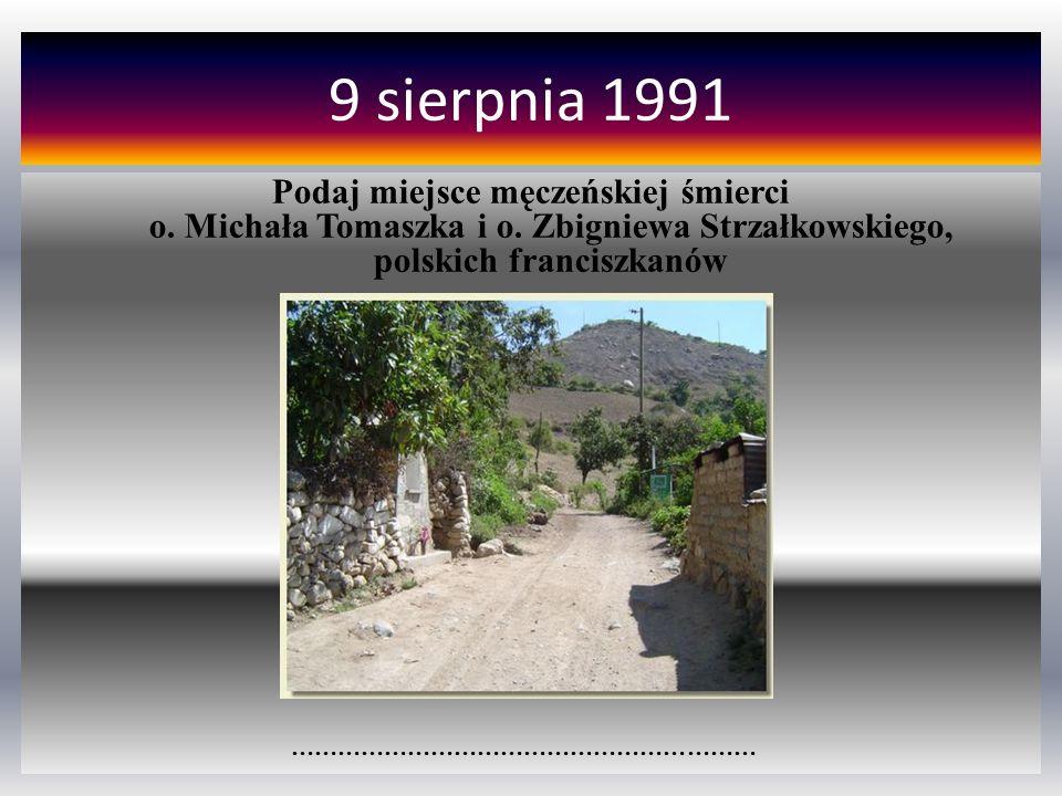 9 sierpnia 1991 Podaj miejsce męczeńskiej śmierci o. Michała Tomaszka i o. Zbigniewa Strzałkowskiego, polskich franciszkanów.