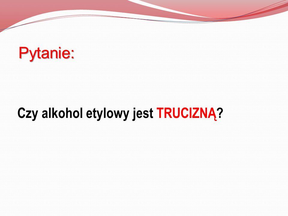 Pytanie: Czy alkohol etylowy jest TRUCIZNĄ