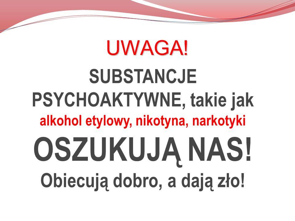 UWAGA. SUBSTANCJE PSYCHOAKTYWNE, takie jak alkohol etylowy, nikotyna, narkotyki OSZUKUJĄ NAS.