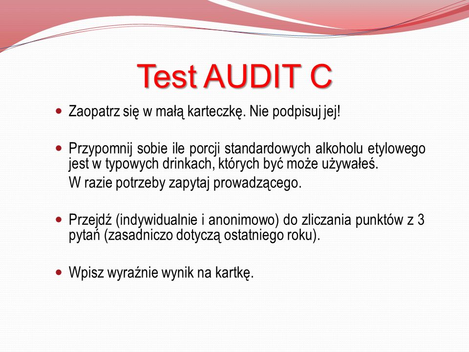 Test AUDIT C Zaopatrz się w małą karteczkę. Nie podpisuj jej!