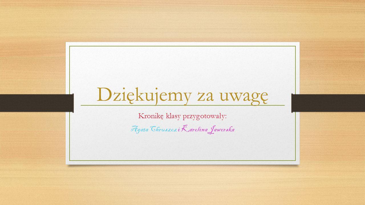 Kronikę klasy przygotowały: Agata Chruszcz i Karolina Jaworska