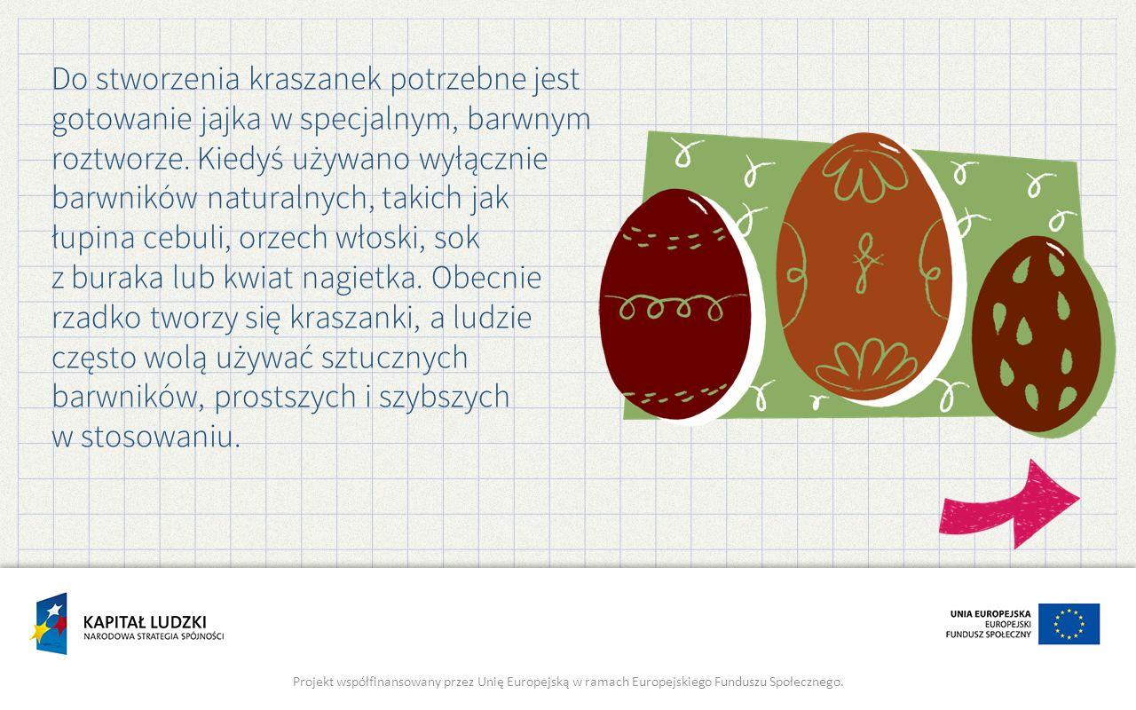 Do stworzenia kraszanek potrzebne jest gotowanie jajka w specjalnym, barwnym roztworze. Kiedyś używano wyłącznie barwników naturalnych, takich jak łupina cebuli, orzech włoski, sok z buraka lub kwiat nagietka. Obecnie rzadko tworzy się kraszanki, a ludzie często wolą używać sztucznych barwników, prostszych i szybszych w stosowaniu.