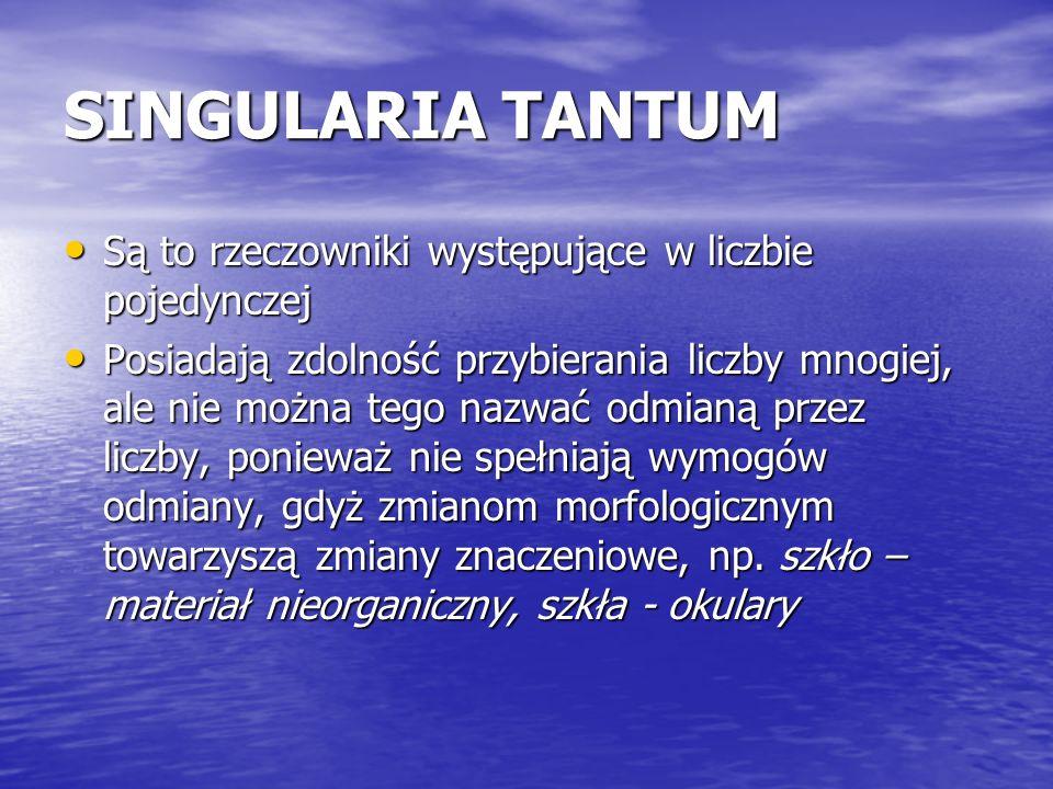 SINGULARIA TANTUM Są to rzeczowniki występujące w liczbie pojedynczej