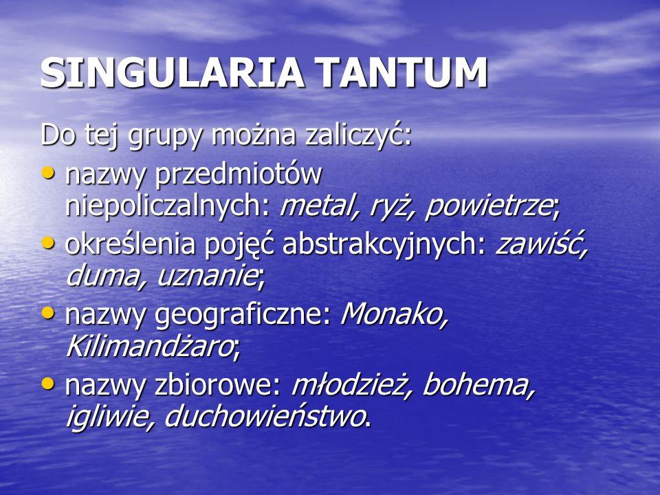 SINGULARIA TANTUM Do tej grupy można zaliczyć: