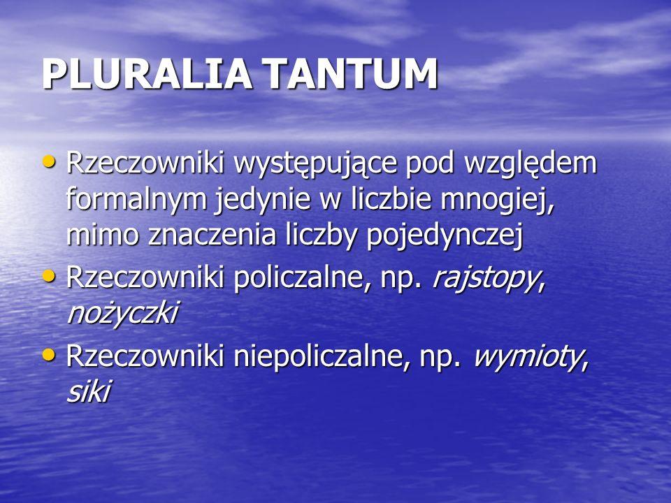 PLURALIA TANTUM Rzeczowniki występujące pod względem formalnym jedynie w liczbie mnogiej, mimo znaczenia liczby pojedynczej.