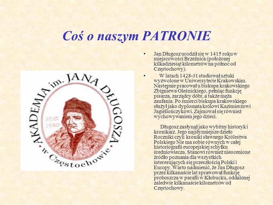 Coś o naszym PATRONIE Jan Długosz urodził się w 1415 roku w miejscowości Brzeźnica (położonej kilkadziesiąt kilometrów na północ od Częstochowy).
