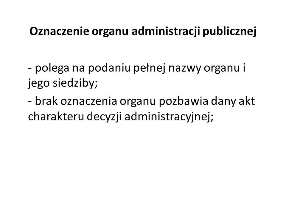 Oznaczenie organu administracji publicznej - polega na podaniu pełnej nazwy organu i jego siedziby; - brak oznaczenia organu pozbawia dany akt charakteru decyzji administracyjnej;