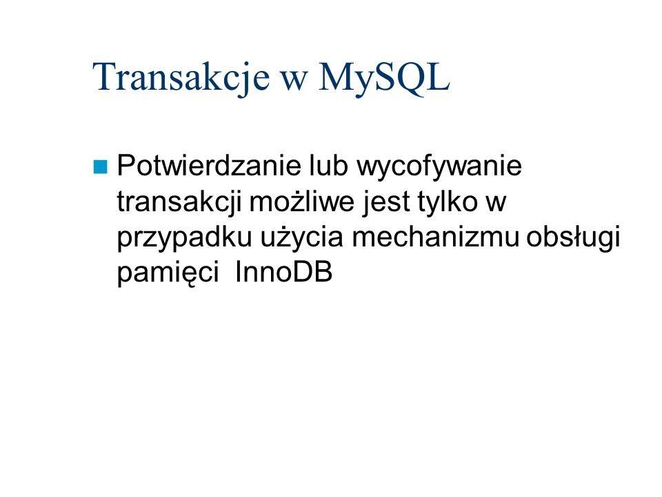 Transakcje w MySQL Potwierdzanie lub wycofywanie transakcji możliwe jest tylko w przypadku użycia mechanizmu obsługi pamięci InnoDB.