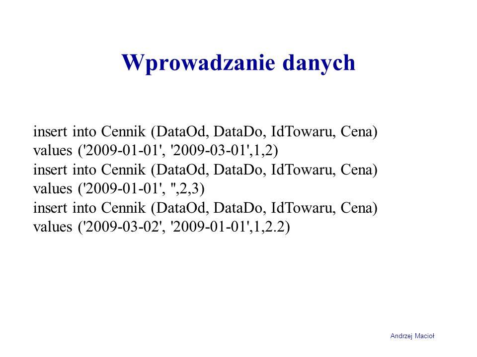 Wprowadzanie danych insert into Cennik (DataOd, DataDo, IdTowaru, Cena) values ( 2009-01-01 , 2009-03-01 ,1,2)