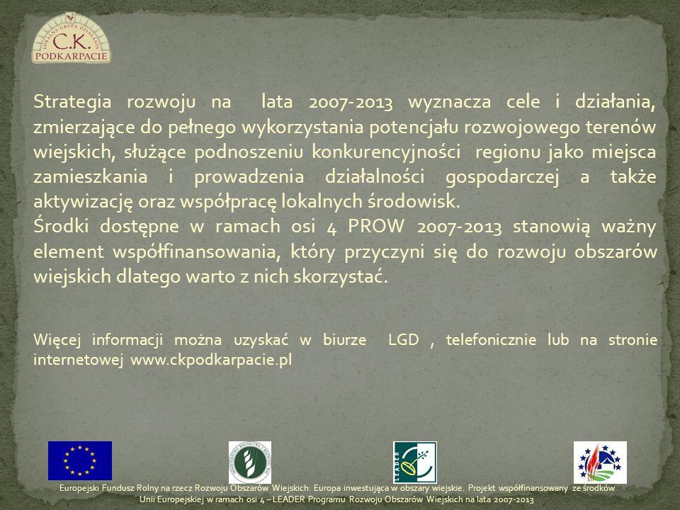 Strategia rozwoju na lata 2007-2013 wyznacza cele i działania, zmierzające do pełnego wykorzystania potencjału rozwojowego terenów wiejskich, służące podnoszeniu konkurencyjności regionu jako miejsca zamieszkania i prowadzenia działalności gospodarczej a także aktywizację oraz współpracę lokalnych środowisk.