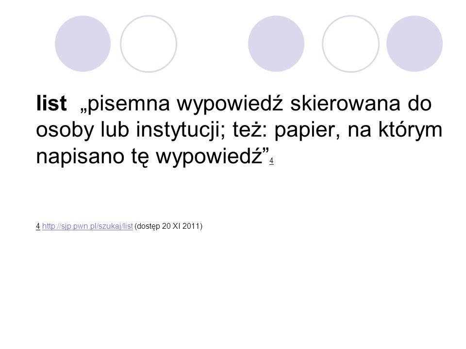 """list """"pisemna wypowiedź skierowana do osoby lub instytucji; też: papier, na którym napisano tę wypowiedź 4 4 http://sjp.pwn.pl/szukaj/list (dostęp 20 XI 2011)"""