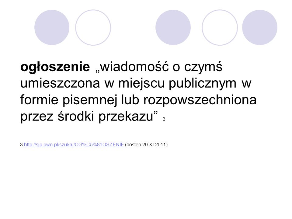 """ogłoszenie """"wiadomość o czymś umieszczona w miejscu publicznym w formie pisemnej lub rozpowszechniona przez środki przekazu 3 3 http://sjp.pwn.pl/szukaj/OG%C5%81OSZENIE (dostęp 20 XI 2011)"""