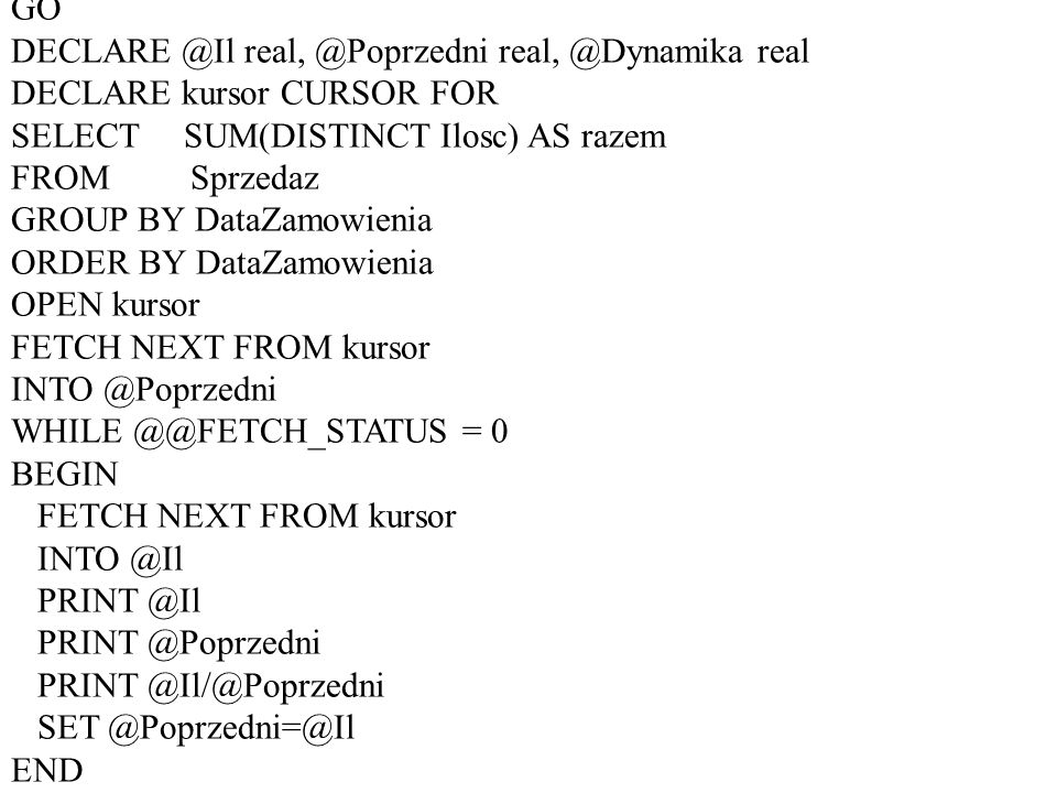 USE buczekGO. DECLARE @Il real, @Poprzedni real, @Dynamika real. DECLARE kursor CURSOR FOR. SELECT SUM(DISTINCT Ilosc) AS razem.