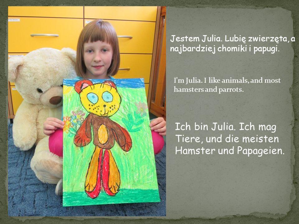 Ich bin Julia. Ich mag Tiere, und die meisten Hamster und Papageien.
