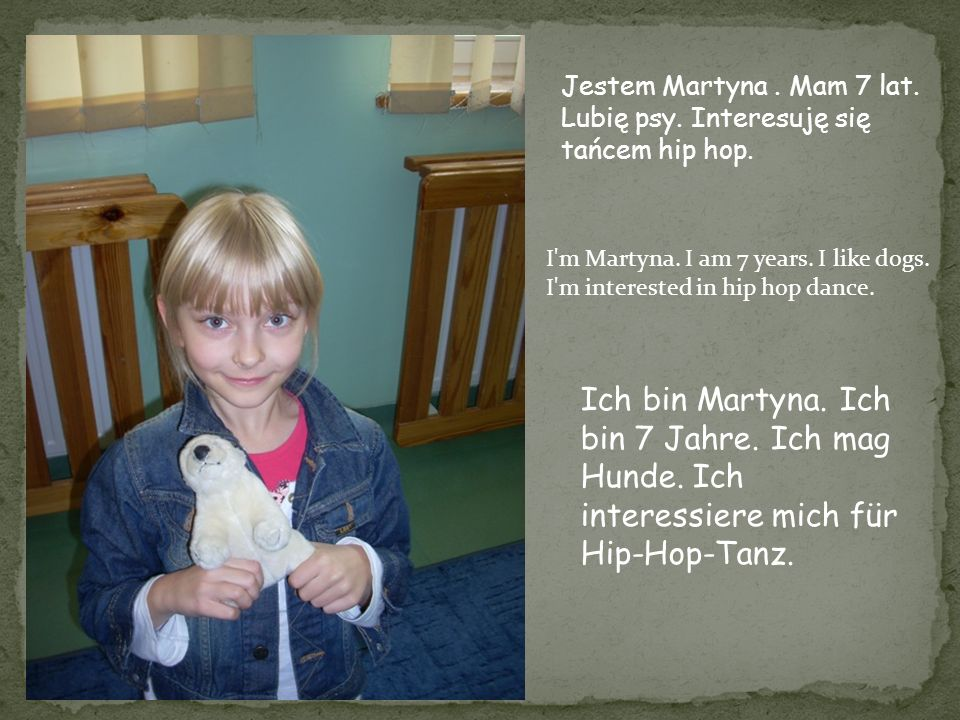 Jestem Martyna . Mam 7 lat. Lubię psy. Interesuję się tańcem hip hop.