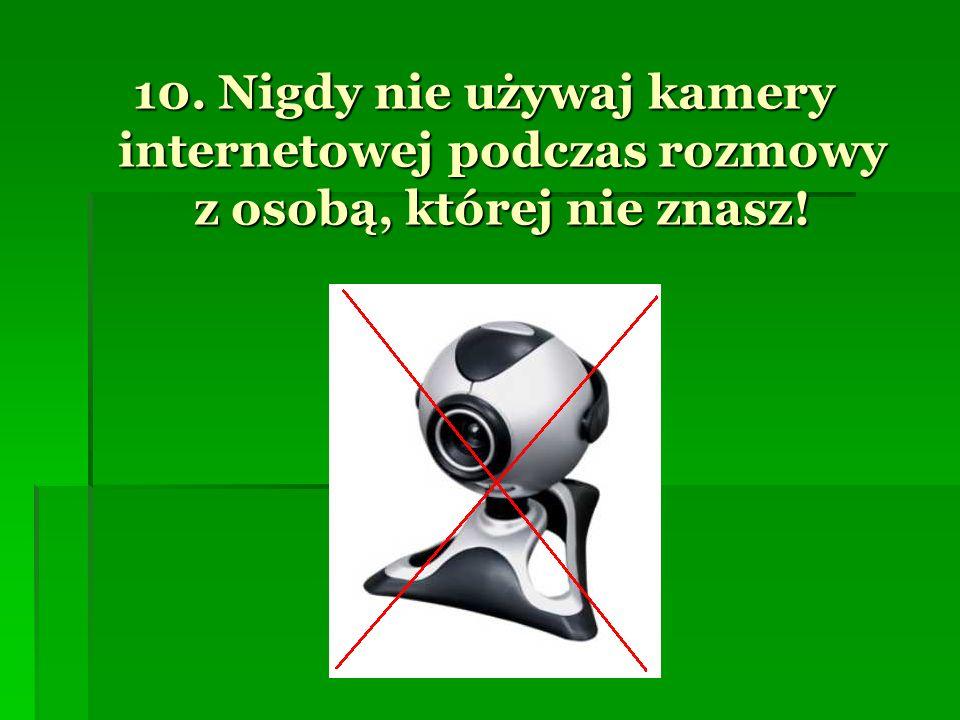 10. Nigdy nie używaj kamery internetowej podczas rozmowy z osobą, której nie znasz!