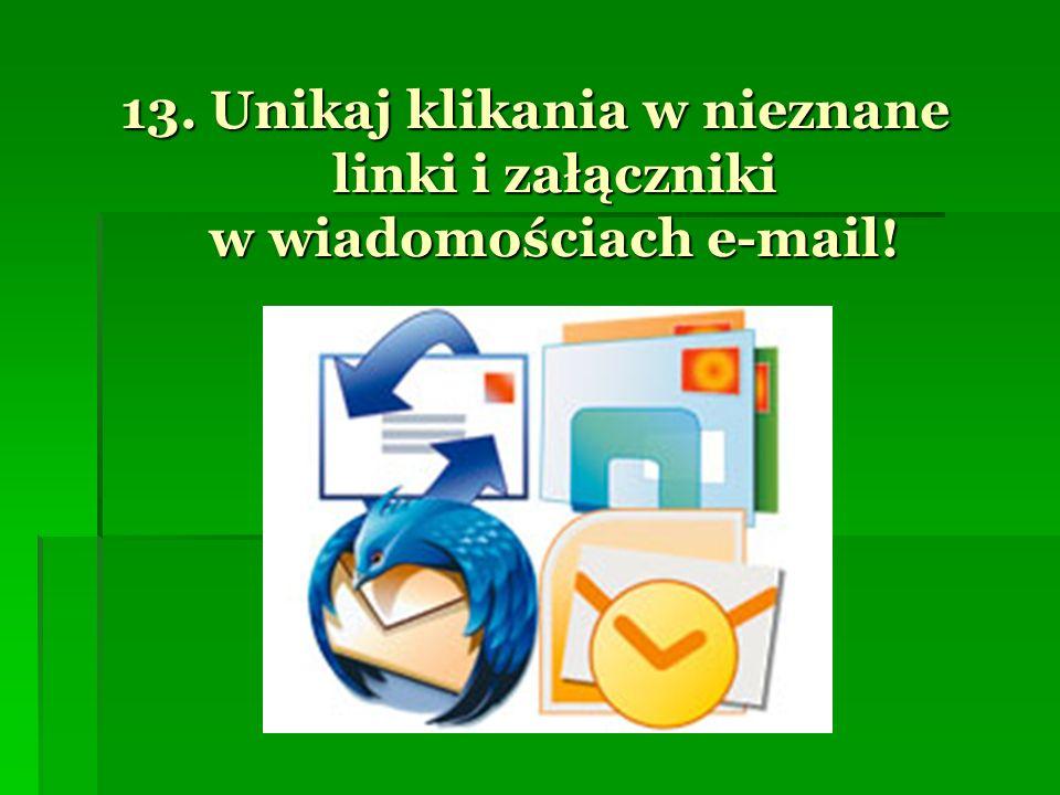 13. Unikaj klikania w nieznane linki i załączniki w wiadomościach e-mail!