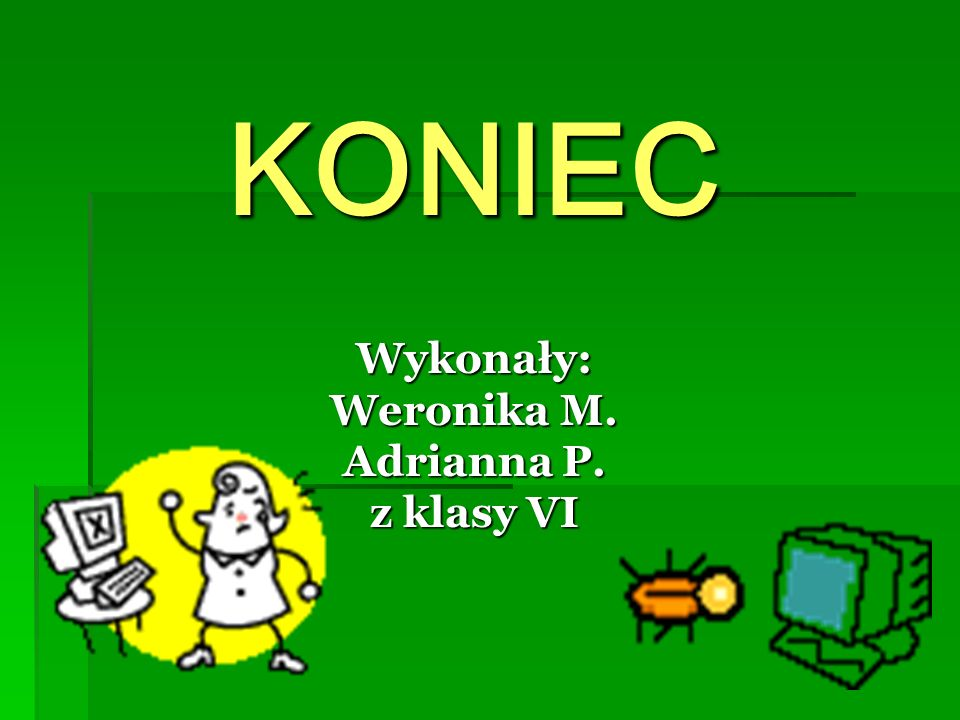 KONIEC Wykonały: Weronika M. Adrianna P. z klasy VI