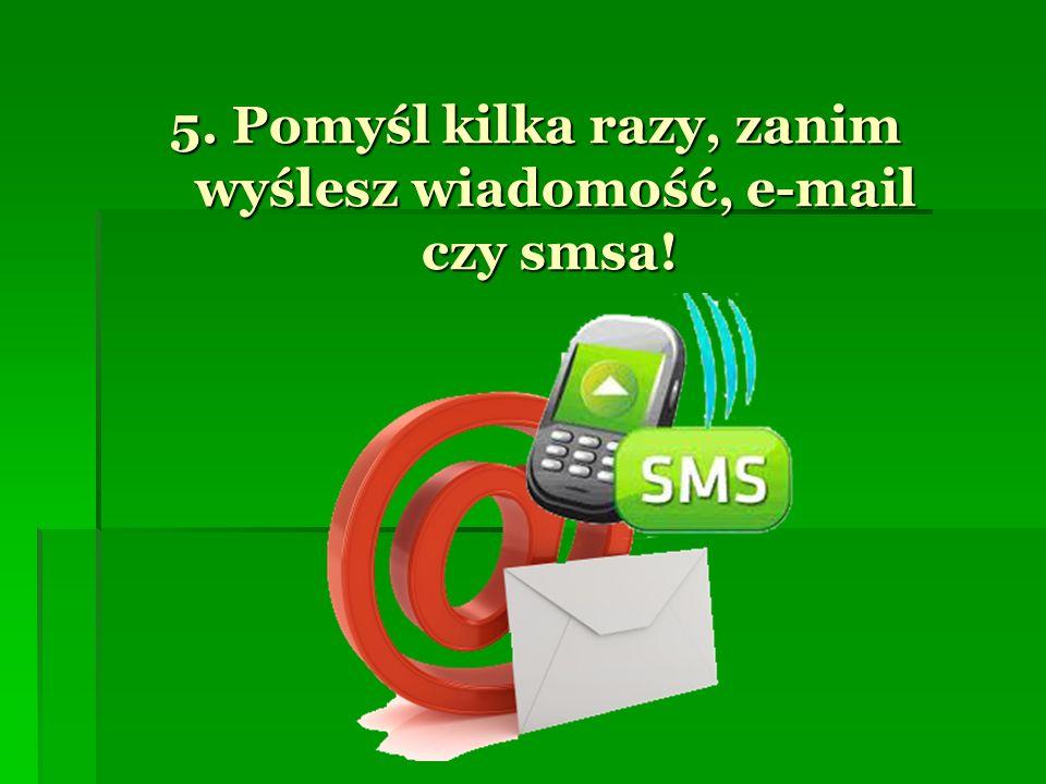 5. Pomyśl kilka razy, zanim wyślesz wiadomość, e-mail czy smsa!