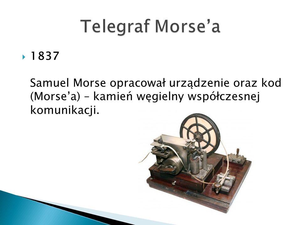 Telegraf Morse'a 1837 Samuel Morse opracował urządzenie oraz kod (Morse'a) – kamień węgielny współczesnej komunikacji.