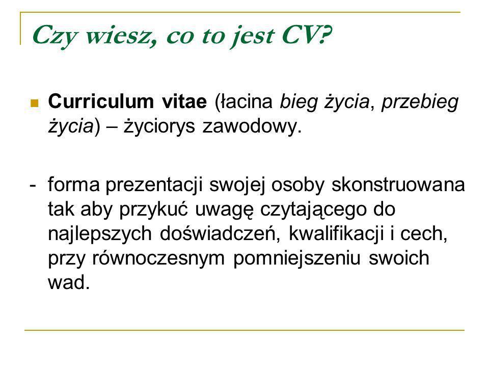 Czy wiesz, co to jest CV Curriculum vitae (łacina bieg życia, przebieg życia) – życiorys zawodowy.