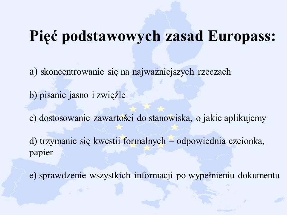 Pięć podstawowych zasad Europass: a) skoncentrowanie się na najważniejszych rzeczach b) pisanie jasno i zwięźle c) dostosowanie zawartości do stanowiska, o jakie aplikujemy d) trzymanie się kwestii formalnych – odpowiednia czcionka, papier e) sprawdzenie wszystkich informacji po wypełnieniu dokumentu