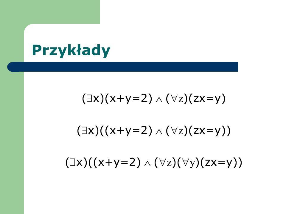 Przykłady ($x)(x+y=2)  ( z)(zx=y) ($x)((x+y=2)  ( z)(zx=y))