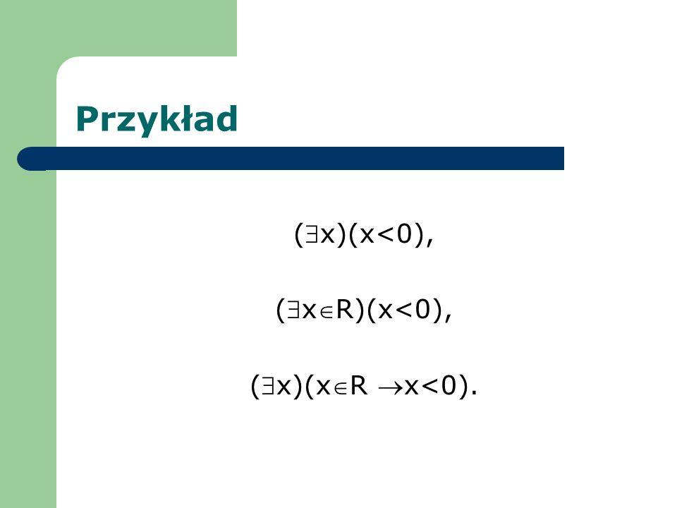 Przykład ($x)(x<0), ($xR)(x<0), ($x)(xR x<0).