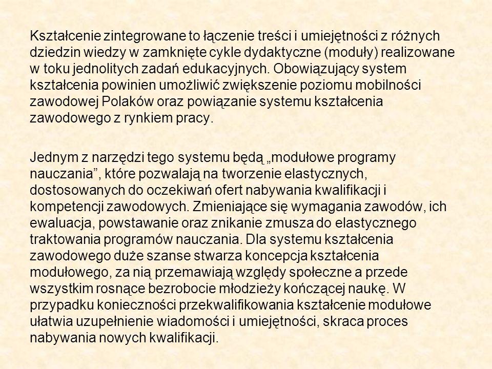 Kształcenie zintegrowane to łączenie treści i umiejętności z różnych dziedzin wiedzy w zamknięte cykle dydaktyczne (moduły) realizowane w toku jednolitych zadań edukacyjnych. Obowiązujący system kształcenia powinien umożliwić zwiększenie poziomu mobilności zawodowej Polaków oraz powiązanie systemu kształcenia zawodowego z rynkiem pracy.