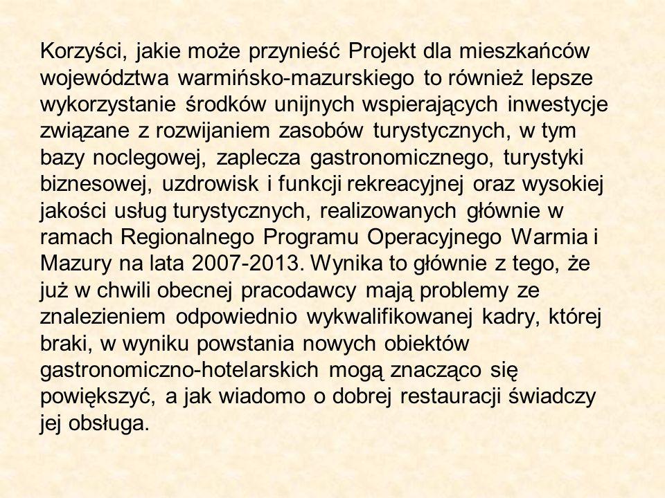 Korzyści, jakie może przynieść Projekt dla mieszkańców województwa warmińsko-mazurskiego to również lepsze wykorzystanie środków unijnych wspierających inwestycje związane z rozwijaniem zasobów turystycznych, w tym bazy noclegowej, zaplecza gastronomicznego, turystyki biznesowej, uzdrowisk i funkcji rekreacyjnej oraz wysokiej jakości usług turystycznych, realizowanych głównie w ramach Regionalnego Programu Operacyjnego Warmia i Mazury na lata 2007-2013.