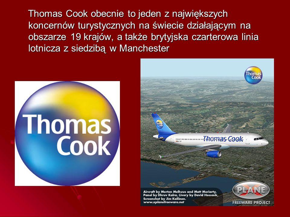 Thomas Cook obecnie to jeden z największych koncernów turystycznych na świecie działającym na obszarze 19 krajów, a także brytyjska czarterowa linia lotnicza z siedzibą w Manchester