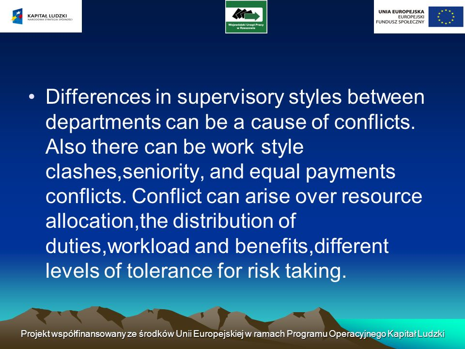 Differences in supervisory styles between departments can be a cause of conflicts. Also there can be work style clashes,seniority, and equal payments conflicts. Conflict can arise over resource allocation,the distribution of duties,workload and benefits,different levels of tolerance for risk taking.