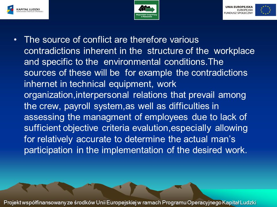 The source of conflict are therefore various contradictions inherent in the structure of the workplace and specific to the environmental conditions.The sources of these will be for example the contradictions inhernet in technical equipment, work organization,interpersonal relations that prevail among the crew, payroll system,as well as difficulties in assessing the managment of employees due to lack of sufficient objective criteria evalution,especially allowing for relatively accurate to determine the actual man's participation in the implementation of the desired work.